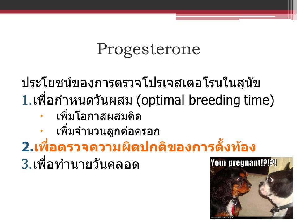 Progesterone ประโยชน์ของการตรวจโปรเจสเตอโรนในสุนัข 1. เพื่อกำหนดวันผสม (optimal breeding time)  เพิ่มโอกาสผสมติด  เพิ่มจำนวนลูกต่อครอก 2. เพื่อตรวจค