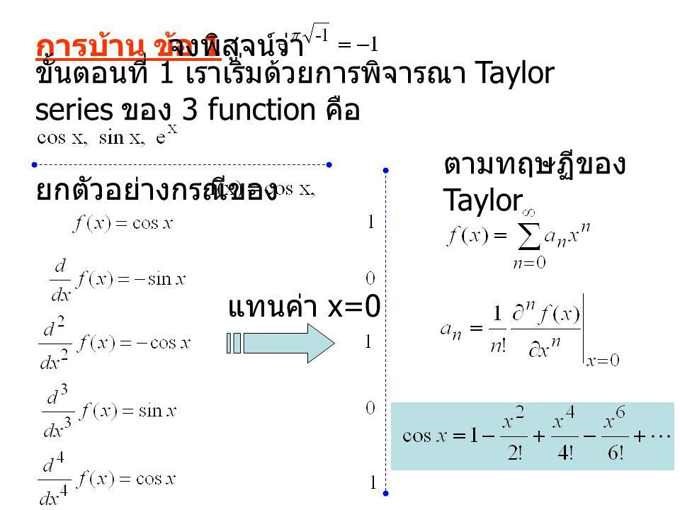การบ้าน ข้อ 1 จงพิสูจน์ว่า ขั้นตอนที่ 1 เราเริ่มด้วยการพิจารณา Taylor series ของ 3 function คือ ยกตัวอย่างกรณีของ แทนค่า x=0 ตามทฤษฏีของ Taylor