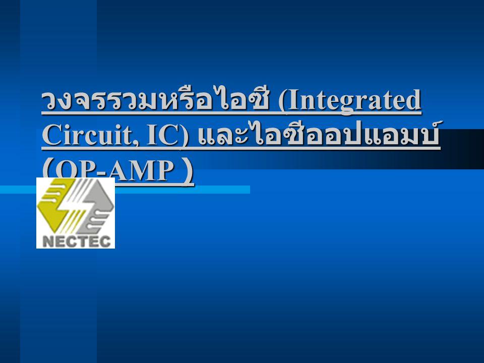 วงจรรวมหรือไอซี (Integrated Circuit, IC) วงจรรวมหรือไอซี (Integrated Circuit, IC) เป็นวงจรอิเล็กทรอนิกส์ซึ่งรวบรวม อุปกรณ์ต่าง ๆ อย่างเช่น ทรานซิสเตอร์ ไดโอด ตัวต้านทาน ลงบนชิพ (chip) เล็ก ๆ ของซิลิกอนซึ่งอุปกรณ์ทั้งหลายเหล่านี้ จะต่อถึงกันด้วยลวดอลูมิเนียม ( บางครั้ง เป็นทองคำ ) โดยในไอซีนี้อาจ ประกอบด้วยอุปกรณ์เพียงไม่กี่ชิ้นจนถึง หลายร้อยหลายพันชิ้น ไอซีเหล่านี้ได้ถูก สร้างเป็นของเล่นของใช้ เช่น วีดีโอเกม นาฬิกาดิจิตอล ตลอดจนชิ้นส่วนของ เครื่องคอมพิวเตอร์ และผลิตภัณฑ์อื่น ๆ ที่มีความซับซ้อน
