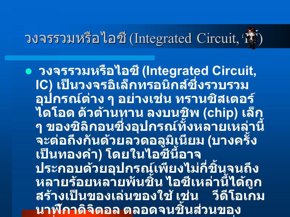 วงจรรวมหรือไอซี (Integrated Circuit, IC) วงจรรวมหรือไอซี (Integrated Circuit, IC) เป็นวงจรอิเล็กทรอนิกส์ซึ่งรวบรวม อุปกรณ์ต่าง ๆ อย่างเช่น ทรานซิสเตอร