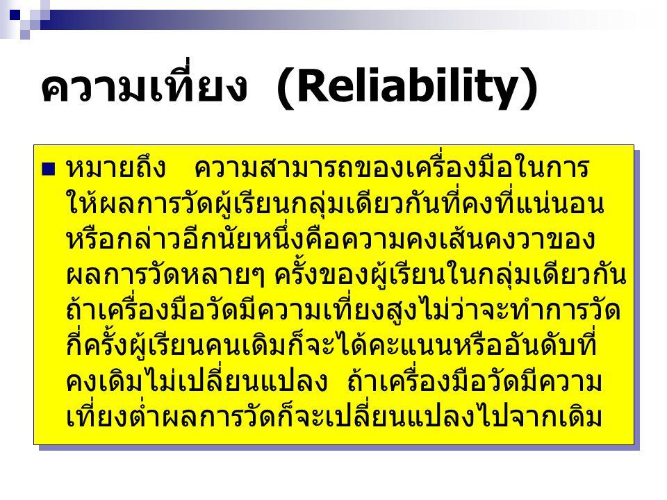 ความเที่ยง (Reliability) หมายถึง ความสามารถของเครื่องมือในการ ให้ผลการวัดผู้เรียนกลุ่มเดียวกันที่คงที่แน่นอน หรือกล่าวอีกนัยหนึ่งคือความคงเส้นคงวาของ