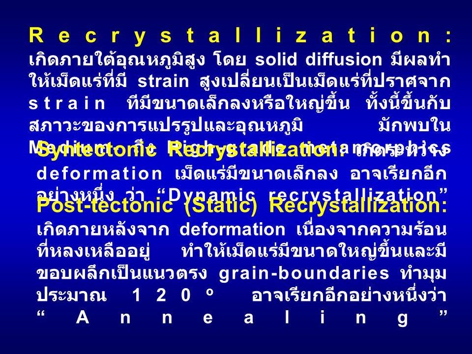 Recrystallization: เกิดภายใต้อุณหภูมิสูง โดย solid diffusion มีผลทำ ให้เม็ดแร่ที่มี strain สูงเปลี่ยนเป็นเม็ดแร่ที่ปราศจาก strain ทีมีขนาดเล็กลงหรือให