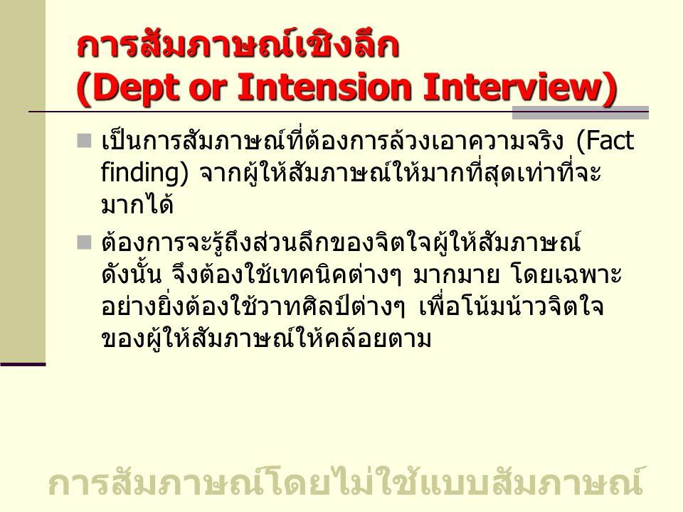 การสัมภาษณ์เชิงลึก (Dept or Intension Interview) เป็นการสัมภาษณ์ที่ต้องการล้วงเอาความจริง (Fact finding) จากผู้ให้สัมภาษณ์ให้มากที่สุดเท่าที่จะ มากได้ ต้องการจะรู้ถึงส่วนลึกของจิตใจผู้ให้สัมภาษณ์ ดังนั้น จึงต้องใช้เทคนิคต่างๆ มากมาย โดยเฉพาะ อย่างยิ่งต้องใช้วาทศิลป์ต่างๆ เพื่อโน้มน้าวจิตใจ ของผู้ให้สัมภาษณ์ให้คล้อยตาม การสัมภาษณ์โดยไม่ใช้แบบสัมภาษณ์