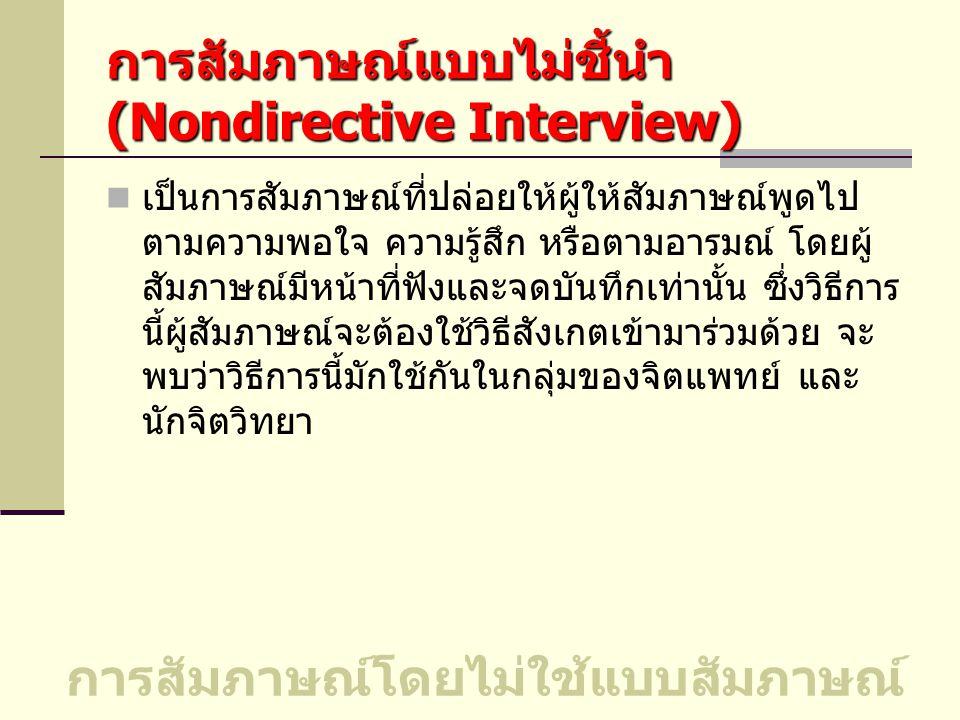 การสัมภาษณ์แบบไม่ชี้นำ (Nondirective Interview) เป็นการสัมภาษณ์ที่ปล่อยให้ผู้ให้สัมภาษณ์พูดไป ตามความพอใจ ความรู้สึก หรือตามอารมณ์ โดยผู้ สัมภาษณ์มีหน้าที่ฟังและจดบันทึกเท่านั้น ซึ่งวิธีการ นี้ผู้สัมภาษณ์จะต้องใช้วิธีสังเกตเข้ามาร่วมด้วย จะ พบว่าวิธีการนี้มักใช้กันในกลุ่มของจิตแพทย์ และ นักจิตวิทยา การสัมภาษณ์โดยไม่ใช้แบบสัมภาษณ์