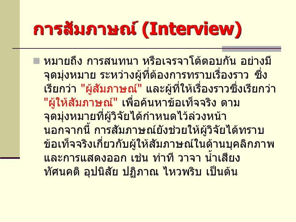 การสัมภาษณ์ (Interview) หมายถึง การสนทนา หรือเจรจาโต้ตอบกัน อย่างมี จุดมุ่งหมาย ระหว่างผู้ที่ต้องการทราบเรื่องราว ซึ่ง เรียกว่า ผู้สัมภาษณ์ และผู้ที่ให้เรื่องราวซึ่งเรียกว่า ผู้ให้สัมภาษณ์ เพื่อค้นหาข้อเท็จจริง ตาม จุดมุ่งหมายที่ผู้วิจัยได้กำหนดไว้ล่วงหน้า นอกจากนี้ การสัมภาษณ์ยังช่วยให้ผู้วิจัยได้ทราบ ข้อเท็จจริงเกี่ยวกับผู้ให้สัมภาษณ์ในด้านบุคลิกภาพ และการแสดงออก เช่น ท่าที วาจา น้ำเสียง ทัศนคติ อุปนิสัย ปฏิภาณ ไหวพริบ เป็นต้น