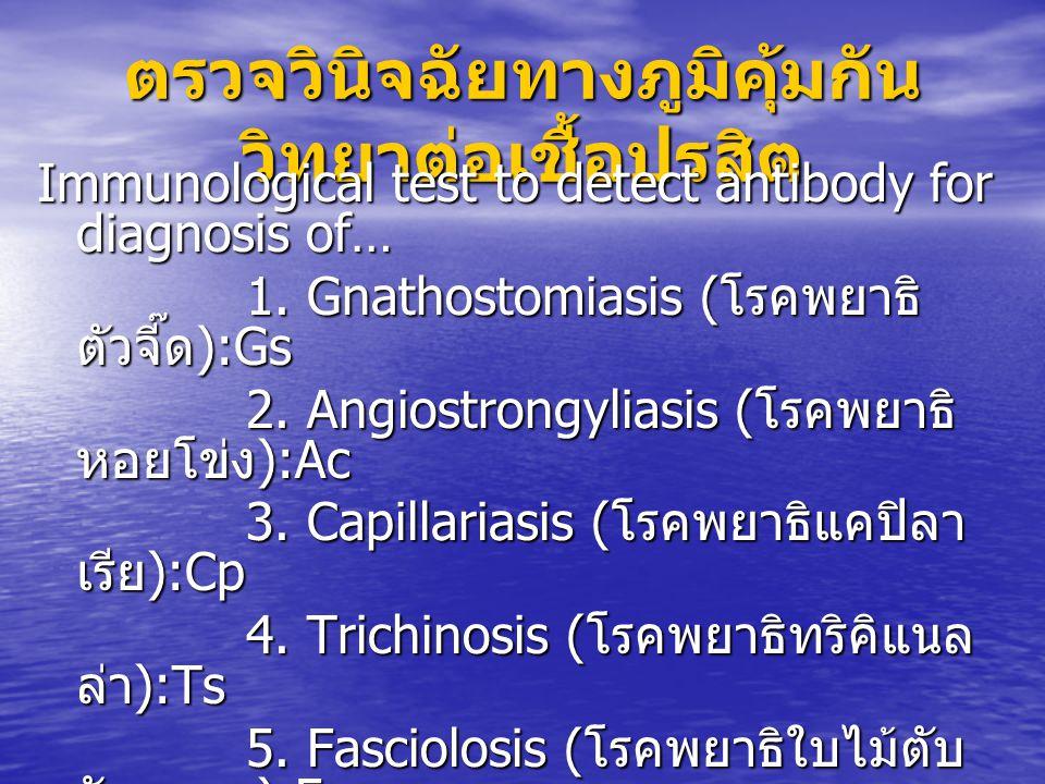 ตรวจวินิจฉัยทางภูมิคุ้มกัน วิทยาต่อเชื้อปรสิต Immunological test to detect antibody for diagnosis of… 1. Gnathostomiasis ( โรคพยาธิ ตัวจี๊ด ):Gs 2. An