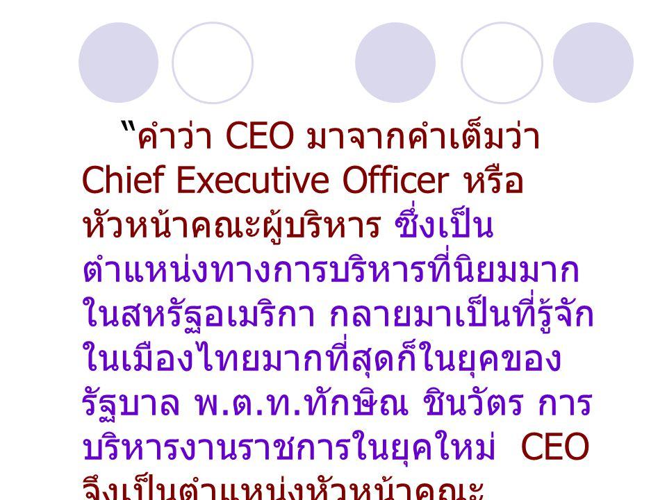 """"""" คำว่า CEO มาจากคำเต็มว่า Chief Executive Officer หรือ หัวหน้าคณะผู้บริหาร ซึ่งเป็น ตำแหน่งทางการบริหารที่นิยมมาก ในสหรัฐอเมริกา กลายมาเป็นที่รู้จัก"""