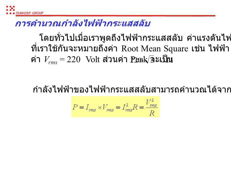 ISAN-DSP GROUP การคำนวณกำลังไฟฟ้ากระแสสลับ เนื่องจากว่าไฟฟ้ากระแสสลับมีค่าไม่คงที่ตลอดเวลา เราจึงต้องใช้ค่าเฉลี่ย ของกำลังไฟฟ้าแทน เราให้ค่า Root Mean