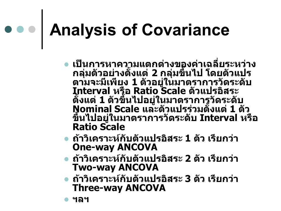 Analysis of Covariance เป็นการหาความแตกต่างของค่าเฉลี่ยระหว่าง กลุ่มตัวอย่างตั้งแต่ 2 กลุ่มขึ้นไป โดยตัวแปร ตามจะมีเพียง 1 ตัวอยู่ในมาตราการวัดระดับ Interval หรือ Ratio Scale ตัวแปรอิสระ ตั้งแต่ 1 ตัวขึ้นไปอยู่ในมาตราการวัดระดับ Nominal Scale และตัวแปรร่วมตั้งแต่ 1 ตัว ขึ้นไปอยู่ในมาตราการวัดระดับ Interval หรือ Ratio Scale ถ้าวิเคราะห์กับตัวแปรอิสระ 1 ตัว เรียกว่า One-way ANCOVA ถ้าวิเคราะห์กับตัวแปรอิสระ 2 ตัว เรียกว่า Two-way ANCOVA ถ้าวิเคราะห์กับตัวแปรอิสระ 3 ตัว เรียกว่า Three-way ANCOVA ฯลฯ
