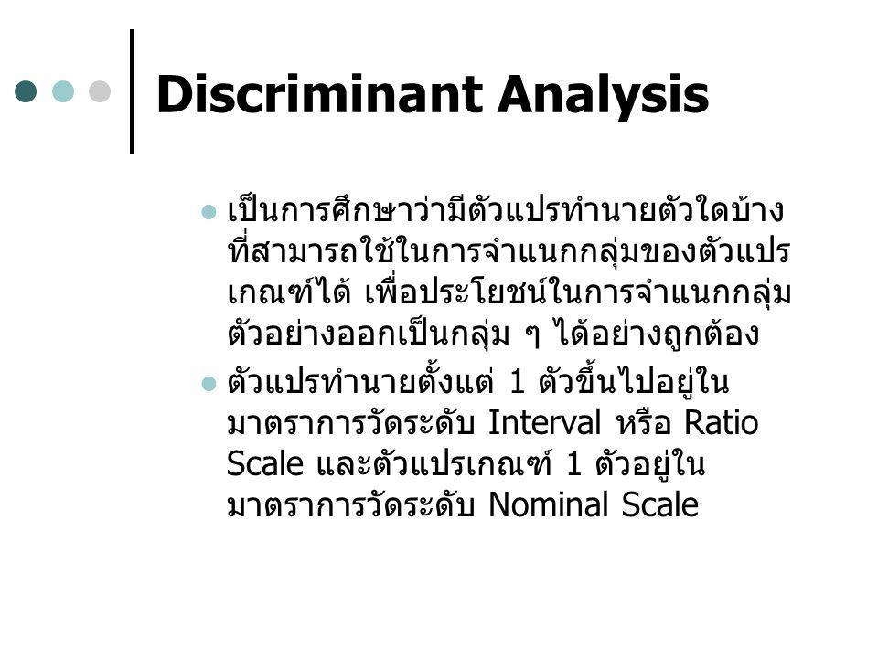 Discriminant Analysis เป็นการศึกษาว่ามีตัวแปรทำนายตัวใดบ้าง ที่สามารถใช้ในการจำแนกกลุ่มของตัวแปร เกณฑ์ได้ เพื่อประโยชน์ในการจำแนกกลุ่ม ตัวอย่างออกเป็นกลุ่ม ๆ ได้อย่างถูกต้อง ตัวแปรทำนายตั้งแต่ 1 ตัวขึ้นไปอยู่ใน มาตราการวัดระดับ Interval หรือ Ratio Scale และตัวแปรเกณฑ์ 1 ตัวอยู่ใน มาตราการวัดระดับ Nominal Scale