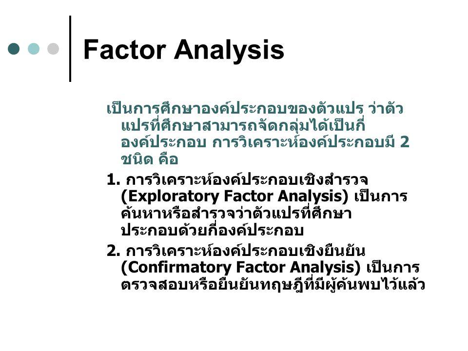 Factor Analysis เป็นการศึกษาองค์ประกอบของตัวแปร ว่าตัว แปรที่ศึกษาสามารถจัดกลุ่มได้เป็นกี่ องค์ประกอบ การวิเคราะห์องค์ประกอบมี 2 ชนิด คือ 1.