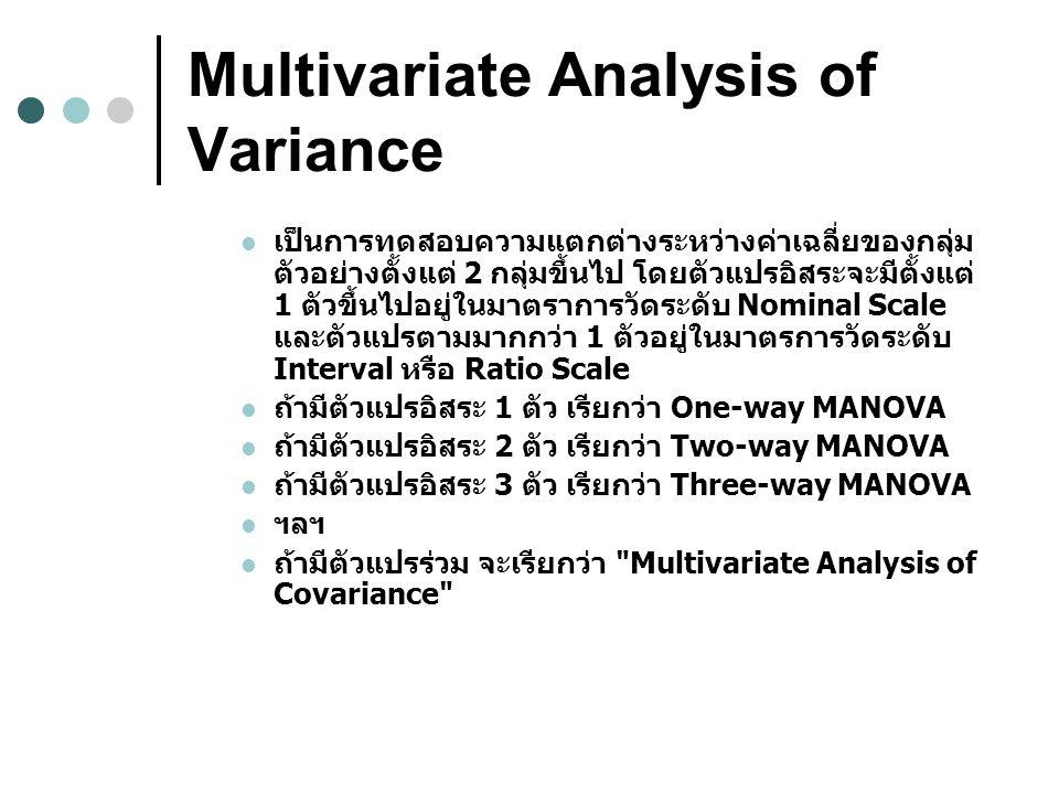 Multivariate Analysis of Variance เป็นการทดสอบความแตกต่างระหว่างค่าเฉลี่ยของกลุ่ม ตัวอย่างตั้งแต่ 2 กลุ่มขึ้นไป โดยตัวแปรอิสระจะมีตั้งแต่ 1 ตัวขึ้นไปอยู่ในมาตราการวัดระดับ Nominal Scale และตัวแปรตามมากกว่า 1 ตัวอยู่ในมาตรการวัดระดับ Interval หรือ Ratio Scale ถ้ามีตัวแปรอิสระ 1 ตัว เรียกว่า One-way MANOVA ถ้ามีตัวแปรอิสระ 2 ตัว เรียกว่า Two-way MANOVA ถ้ามีตัวแปรอิสระ 3 ตัว เรียกว่า Three-way MANOVA ฯลฯ ถ้ามีตัวแปรร่วม จะเรียกว่า Multivariate Analysis of Covariance