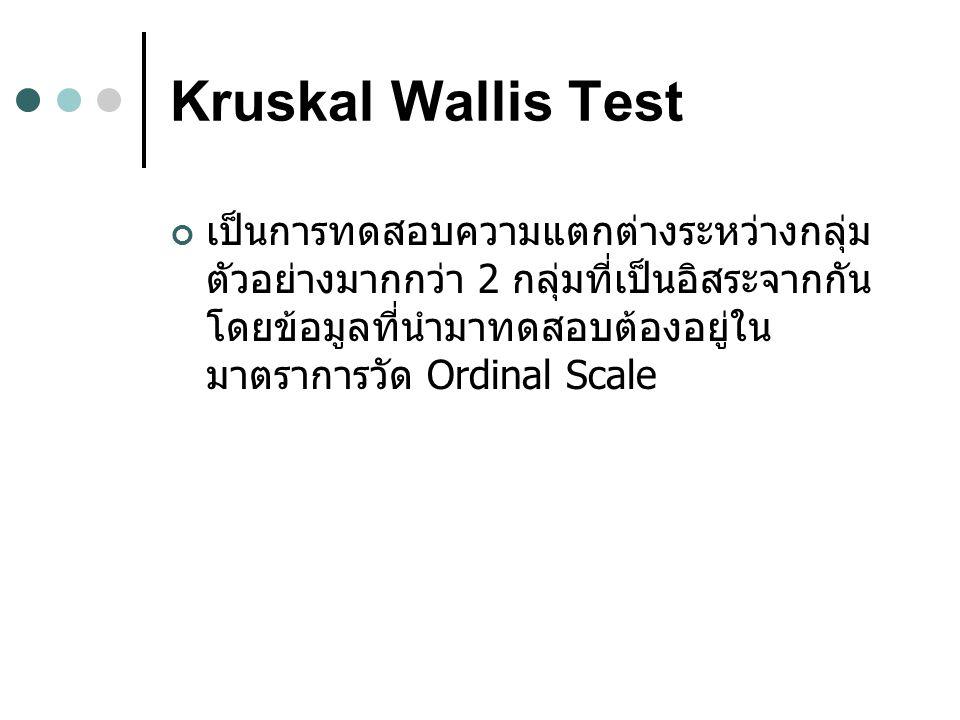 Kruskal Wallis Test เป็นการทดสอบความแตกต่างระหว่างกลุ่ม ตัวอย่างมากกว่า 2 กลุ่มที่เป็นอิสระจากกัน โดยข้อมูลที่นำมาทดสอบต้องอยู่ใน มาตราการวัด Ordinal Scale