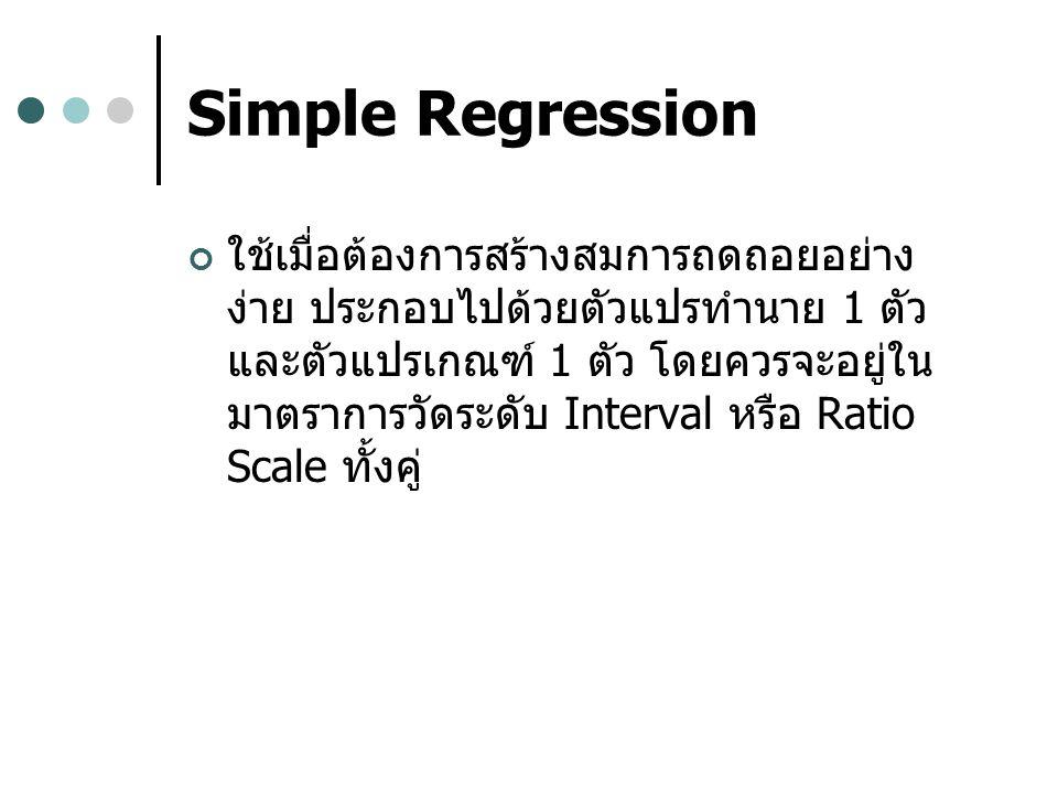 Simple Regression ใช้เมื่อต้องการสร้างสมการถดถอยอย่าง ง่าย ประกอบไปด้วยตัวแปรทำนาย 1 ตัว และตัวแปรเกณฑ์ 1 ตัว โดยควรจะอยู่ใน มาตราการวัดระดับ Interval หรือ Ratio Scale ทั้งคู่