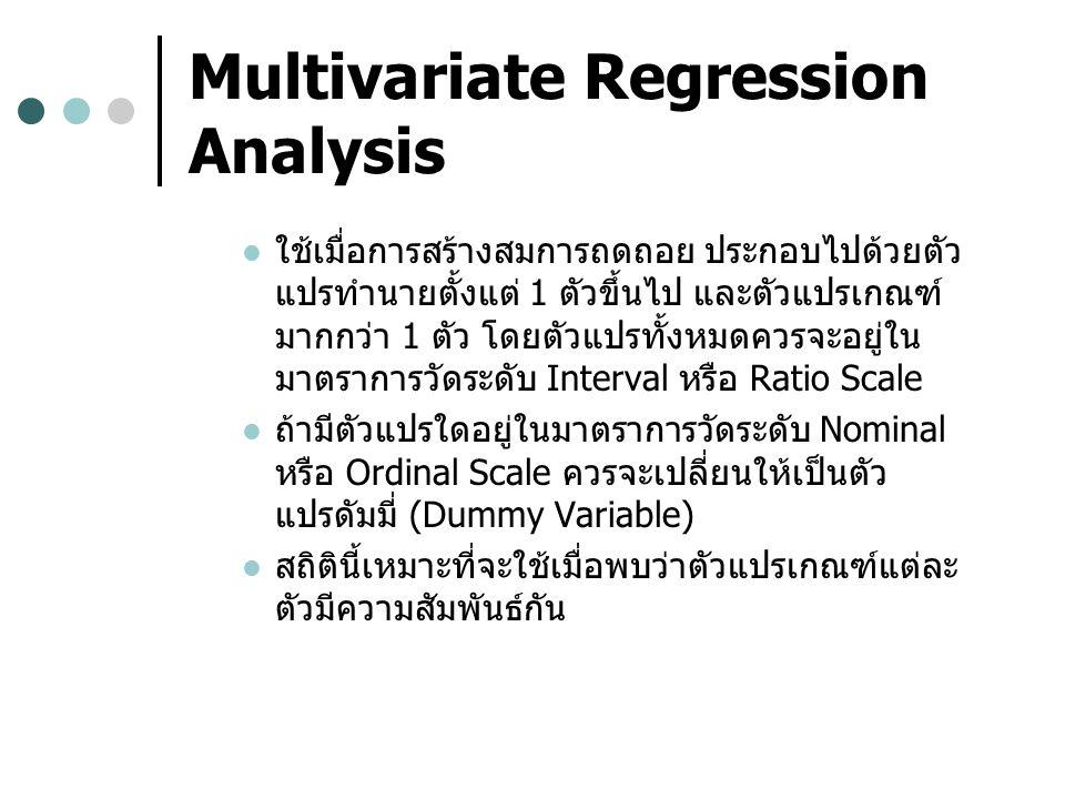 Multivariate Regression Analysis ใช้เมื่อการสร้างสมการถดถอย ประกอบไปด้วยตัว แปรทำนายตั้งแต่ 1 ตัวขึ้นไป และตัวแปรเกณฑ์ มากกว่า 1 ตัว โดยตัวแปรทั้งหมดควรจะอยู่ใน มาตราการวัดระดับ Interval หรือ Ratio Scale ถ้ามีตัวแปรใดอยู่ในมาตราการวัดระดับ Nominal หรือ Ordinal Scale ควรจะเปลี่ยนให้เป็นตัว แปรดัมมี่ (Dummy Variable) สถิตินี้เหมาะที่จะใช้เมื่อพบว่าตัวแปรเกณฑ์แต่ละ ตัวมีความสัมพันธ์กัน