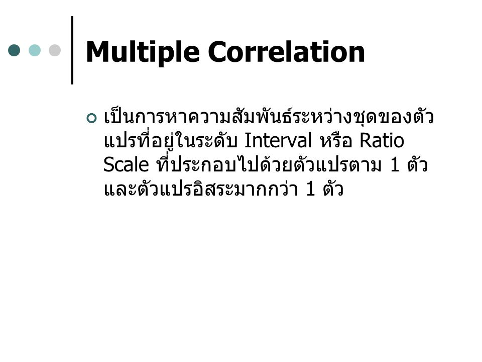 Multiple Correlation เป็นการหาความสัมพันธ์ระหว่างชุดของตัว แปรที่อยู่ในระดับ Interval หรือ Ratio Scale ที่ประกอบไปด้วยตัวแปรตาม 1 ตัว และตัวแปรอิสระมากกว่า 1 ตัว