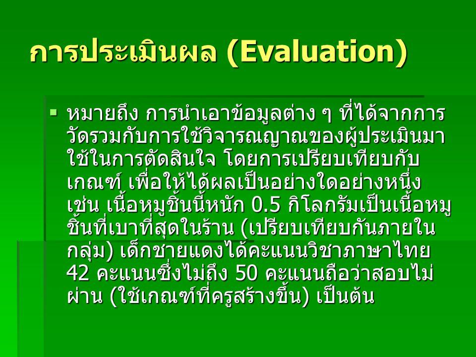 การประเมินผล (Evaluation)  หมายถึง การนำเอาข้อมูลต่าง ๆ ที่ได้จากการ วัดรวมกับการใช้วิจารณญาณของผู้ประเมินมา ใช้ในการตัดสินใจ โดยการเปรียบเทียบกับ เกณฑ์ เพื่อให้ได้ผลเป็นอย่างใดอย่างหนึ่ง เช่น เนื้อหมูชิ้นนี้หนัก 0.5 กิโลกรัมเป็นเนื้อหมู ชิ้นที่เบาที่สุดในร้าน (เปรียบเทียบกันภายใน กลุ่ม) เด็กชายแดงได้คะแนนวิชาภาษาไทย 42 คะแนนซึ่งไม่ถึง 50 คะแนนถือว่าสอบไม่ ผ่าน (ใช้เกณฑ์ที่ครูสร้างขึ้น) เป็นต้น