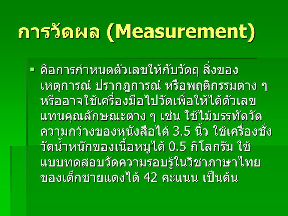 การวัดผล (Measurement)  คือการกำหนดตัวเลขให้กับวัตถุ สิ่งของ เหตุการณ์ ปรากฎการณ์ หรือพฤติกรรมต่าง ๆ หรืออาจใช้เครื่องมือไปวัดเพื่อให้ได้ตัวเลข แทนคุณลักษณะต่าง ๆ เช่น ใช้ไม้บรรทัดวัด ความกว้างของหนังสือได้ 3.5 นิ้ว ใช้เครื่องชั่ง วัดน้ำหนักของเนื้อหมูได้ 0.5 กิโลกรัม ใช้ แบบทดสอบวัดความรอบรู้ในวิชาภาษาไทย ของเด็กชายแดงได้ 42 คะแนน เป็นต้น