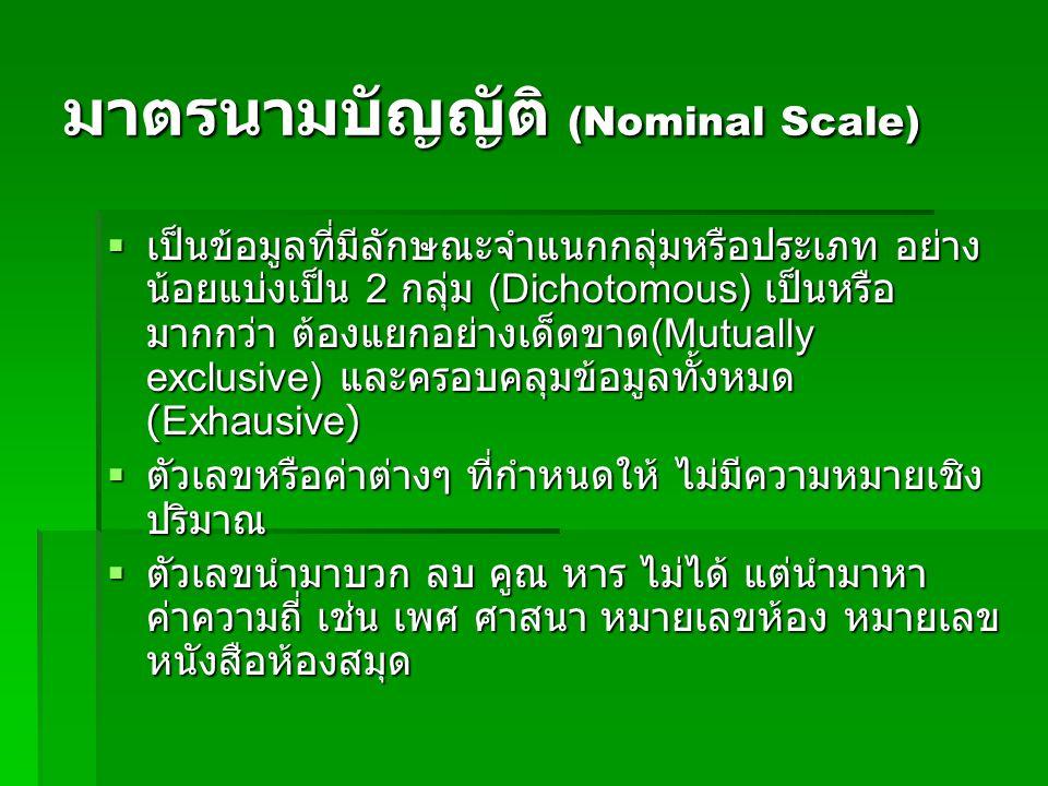 มาตรนามบัญญัติ (Nominal Scale)  เป็นข้อมูลที่มีลักษณะจำแนกกลุ่มหรือประเภท อย่าง น้อยแบ่งเป็น 2 กลุ่ม (Dichotomous) เป็นหรือ มากกว่า ต้องแยกอย่างเด็ดขาด (Mutually exclusive) และครอบคลุมข้อมูลทั้งหมด (Exhausive)  เป็นข้อมูลที่มีลักษณะจำแนกกลุ่มหรือประเภท อย่าง น้อยแบ่งเป็น 2 กลุ่ม (Dichotomous) เป็นหรือ มากกว่า ต้องแยกอย่างเด็ดขาด (Mutually exclusive) และครอบคลุมข้อมูลทั้งหมด (Exhausive)  ตัวเลขหรือค่าต่างๆ ที่กำหนดให้ ไม่มีความหมายเชิง ปริมาณ  ตัวเลขนำมาบวก ลบ คูณ หาร ไม่ได้ แต่นำมาหา ค่าความถี่ เช่น เพศ ศาสนา หมายเลขห้อง หมายเลข หนังสือห้องสมุด