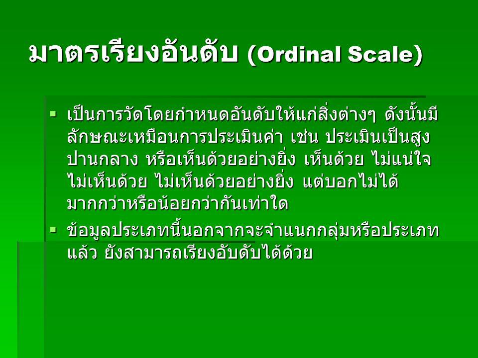 มาตรเรียงอันดับ (Ordinal Scale)  เป็นการวัดโดยกำหนดอันดับให้แก่สิ่งต่างๆ ดังนั้นมี ลักษณะเหมือนการประเมินค่า เช่น ประเมินเป็นสูง ปานกลาง หรือเห็นด้วยอย่างยิ่ง เห็นด้วย ไม่แน่ใจ ไม่เห็นด้วย ไม่เห็นด้วยอย่างยิ่ง แต่บอกไม่ได้ มากกว่าหรือน้อยกว่ากันเท่าใด  ข้อมูลประเภทนี้นอกจากจะจำแนกกลุ่มหรือประเภท แล้ว ยังสามารถเรียงอับดับได้ด้วย  ข้อมูลประเภทนี้นอกจากจะจำแนกกลุ่มหรือประเภท แล้ว ยังสามารถเรียงอับดับได้ด้วย