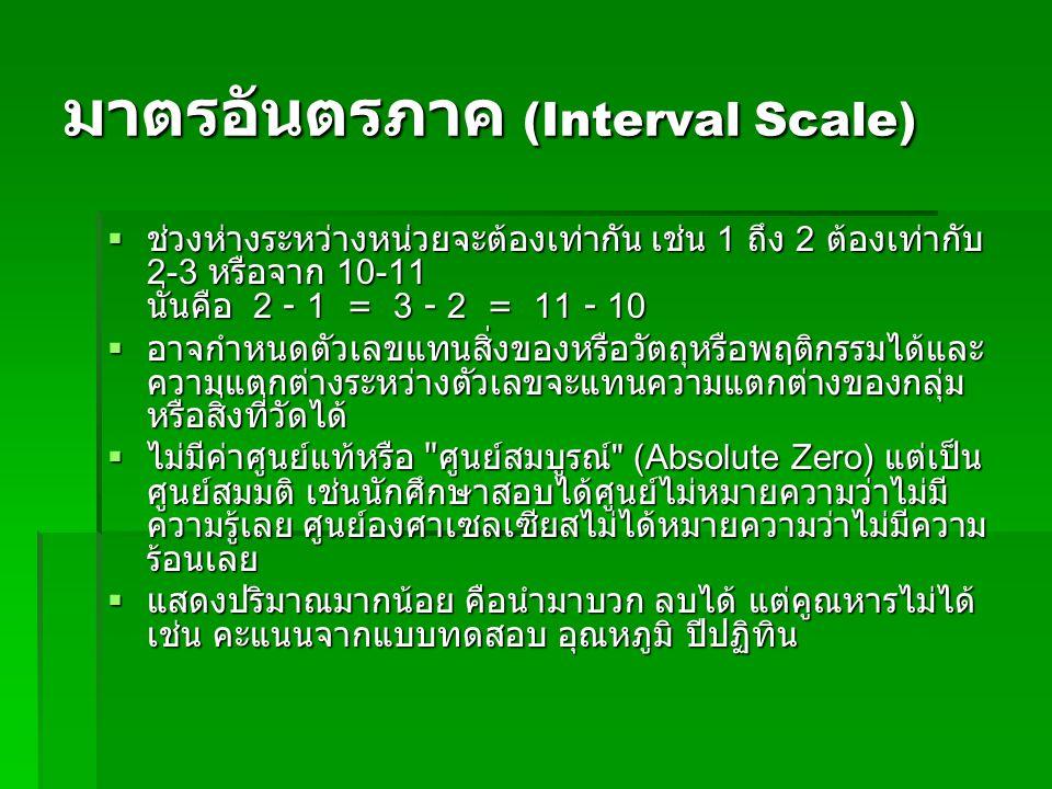 มาตรอันตรภาค (Interval Scale)  ช่วงห่างระหว่างหน่วยจะต้องเท่ากัน เช่น 1 ถึง 2 ต้องเท่ากับ 2-3 หรือจาก 10-11 นั่นคือ 2 - 1 = 3 - 2 = 11 - 10  ช่วงห่างระหว่างหน่วยจะต้องเท่ากัน เช่น 1 ถึง 2 ต้องเท่ากับ 2-3 หรือจาก 10-11 นั่นคือ 2 - 1 = 3 - 2 = 11 - 10  อาจกำหนดตัวเลขแทนสิ่งของหรือวัตถุหรือพฤติกรรมได้และ ความแตกต่างระหว่างตัวเลขจะแทนความแตกต่างของกลุ่ม หรือสิ่งที่วัดได้  อาจกำหนดตัวเลขแทนสิ่งของหรือวัตถุหรือพฤติกรรมได้และ ความแตกต่างระหว่างตัวเลขจะแทนความแตกต่างของกลุ่ม หรือสิ่งที่วัดได้  ไม่มีค่าศูนย์แท้หรือ ศูนย์สมบูรณ์ (Absolute Zero) แต่เป็น ศูนย์สมมติ เช่นนักศึกษาสอบได้ศูนย์ไม่หมายความว่าไม่มี ความรู้เลย ศูนย์องศาเซลเซียสไม่ได้หมายความว่าไม่มีความ ร้อนเลย  แสดงปริมาณมากน้อย คือนำมาบวก ลบได้ แต่คูณหารไม่ได้ เช่น คะแนนจากแบบทดสอบ อุณหภูมิ ปีปฏิทิน
