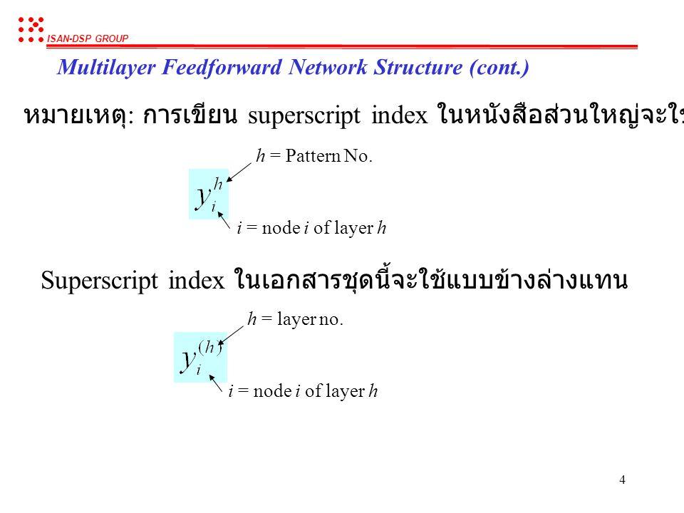 ISAN-DSP GROUP 14 Backpropagation Algorithm (cont.) เปรียบเทียบ อนุพันธ์ของ  2 เทียบกับ w (2) k,j อนุพันธ์ของ  2 เทียบกับ w (1) j,i Error at current node Input from lower node Derivative of current node โดยทั่วไป อนุพันธ์ของ error เทียบกับ weight ที่เชื่อมระหว่าง 2 layer ที่ติดกัน จะมีรูปแบบเหมือนกัน คือเป็นผลคูณระหว่าง error, derivative และ input