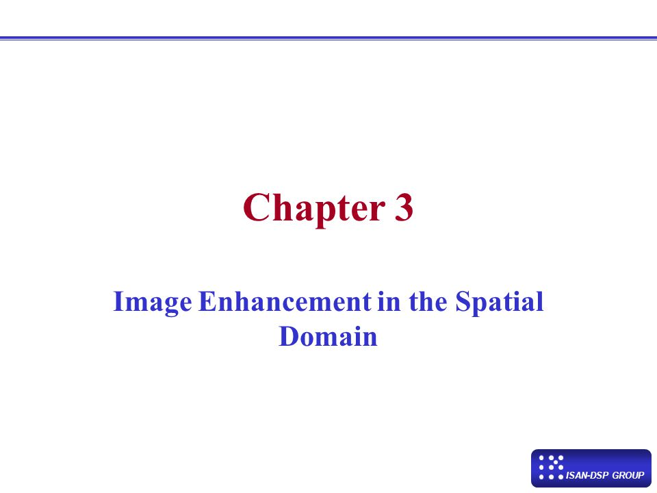 ISAN-DSP GROUP Chapter 3 Image Enhancement in the Spatial Domain Chapter 3 Image Enhancement in the Spatial Domain