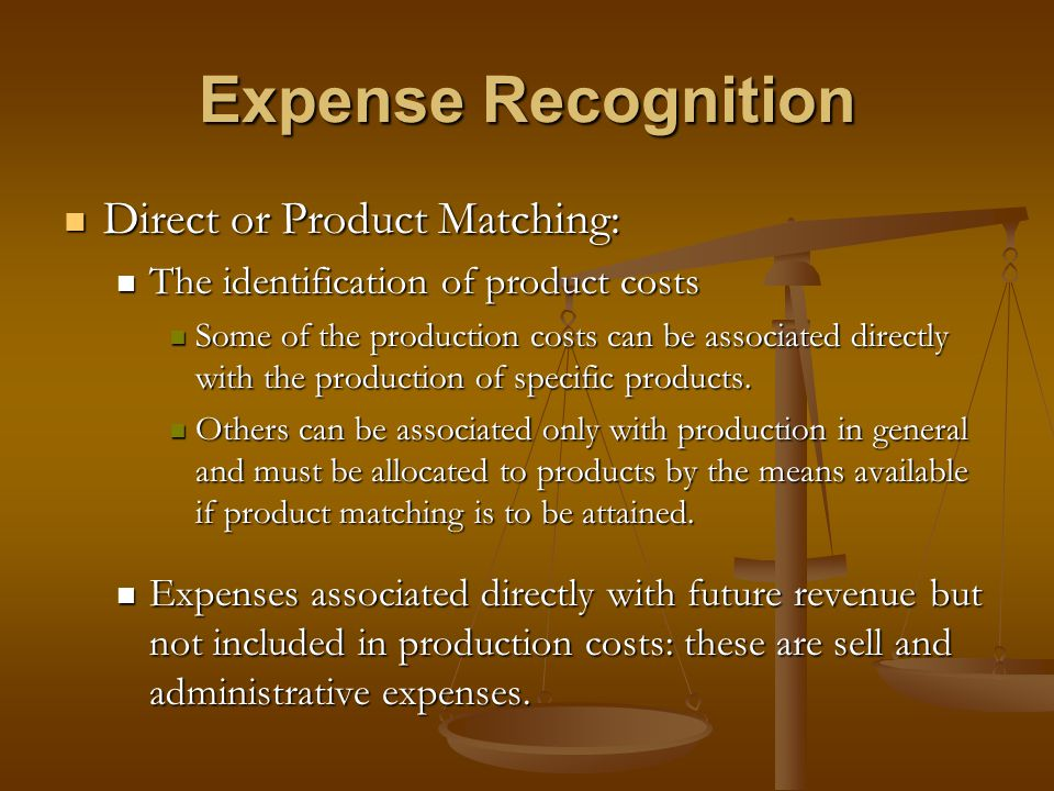 Expense Recognition Direct or Product Matching: Direct or Product Matching: The identification of product costs The identification of product costs So