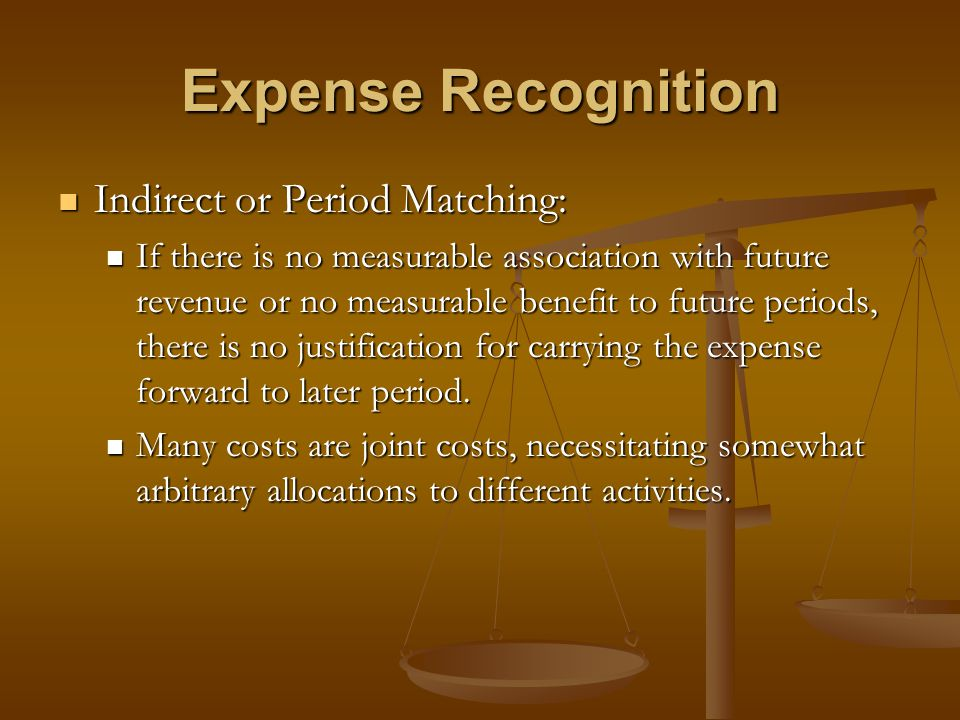 Expense Recognition Indirect or Period Matching: Indirect or Period Matching: If there is no measurable association with future revenue or no measurab