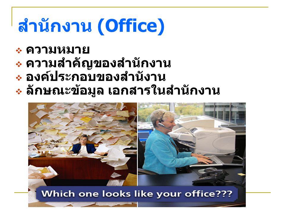 สำนักงาน : ความหมาย สถานที่ /ห้องเดียวหรือหลายห้อง / ขนาดเล็ก หรือขนาดใหญ่ก็ได้ สถานที่สำหรับทำธุรกรรมต่าง ๆ หรือติดต่อ เพื่ออำนวยความสะดวกในการทำงาน หรือ ควบคุมการดำเนินงาน โดยอาศัยข้อมูล/ สารสนเทศเป็นเครื่องมือ และทำหน้าที่รับ ข้อมูลจากผู้หนึ่งมาประมวลผลแล้วส่งไปให้อีก ผู้หนึ่ง