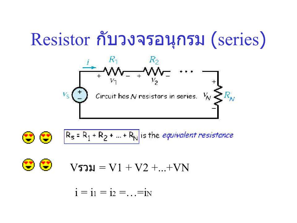 Resistor กับวงจรอนุกรม ( series ) V รวม = V1 + V2 +...+VN i = i 1 = i 2 =…=i N