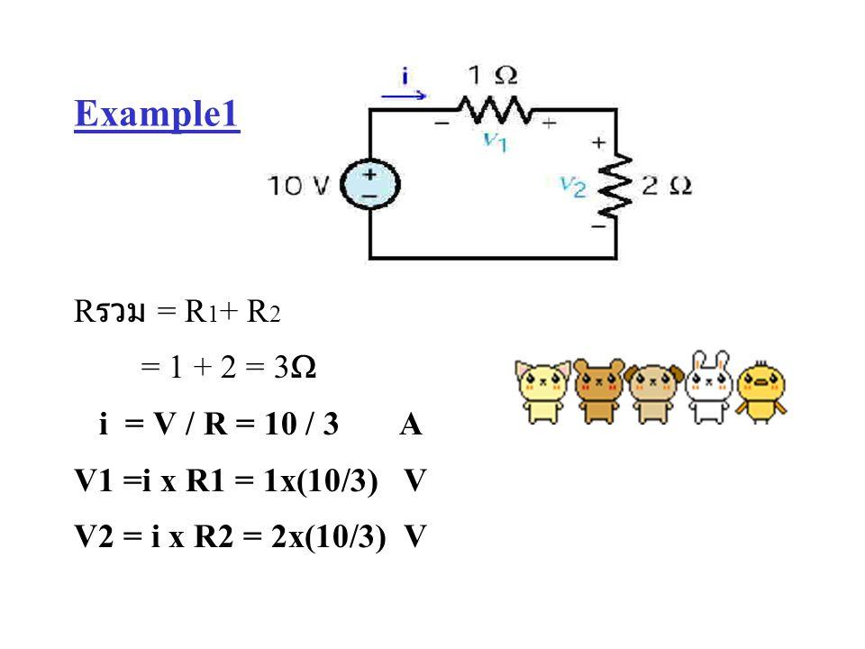 Example1 R รวม = R 1 + R 2 = 1 + 2 = 3  i = V / R = 10 / 3 A V1 =i x R1 = 1x(10/3) V V2 = i x R2 = 2x(10/3) V