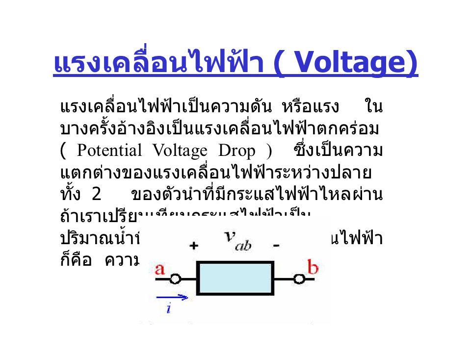 แรงเคลื่อนไฟฟ้า ( Voltage) แรงเคลื่อนไฟฟ้าเป็นความดัน หรือแรง ใน บางครั้งอ้างอิงเป็นแรงเคลื่อนไฟฟ้าตกคร่อม ( Potential Voltage Drop ) ซึ่งเป็นความ แตก