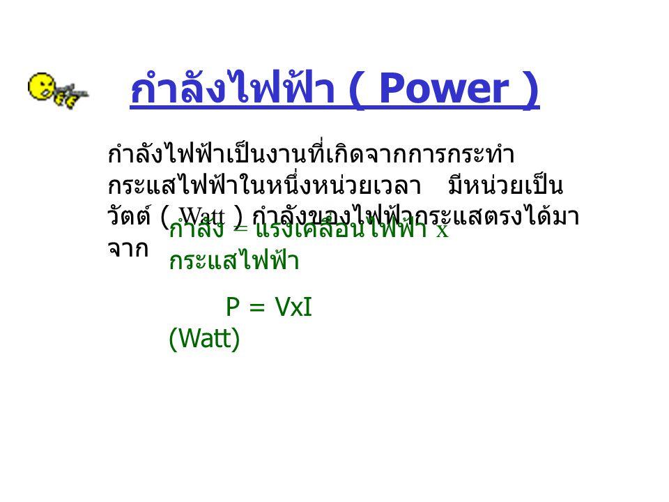 กำลังไฟฟ้า ( Power ) กำลังไฟฟ้าเป็นงานที่เกิดจากการกระทำ กระแสไฟฟ้าในหนึ่งหน่วยเวลา มีหน่วยเป็น วัตต์ ( Watt ) กำลังของไฟฟ้ากระแสตรงได้มา จาก กำลัง =