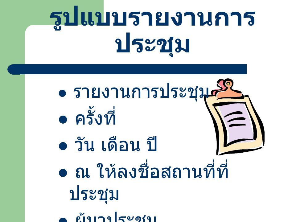 รูปแบบรายงานการ ประชุม รายงานการประชุม ครั้งที่ วัน เดือน ปี ณ ให้ลงชื่อสถานที่ที่ ประชุม ผู้มาประชุม