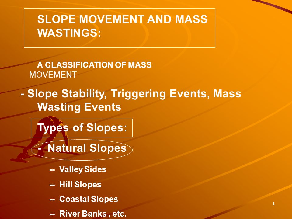 1 SLOPE MOVEMENT AND MASS WASTINGS: A CLASSIFICATION OF MASS MOVEMENT - Slope Stability, Triggering Events, Mass Wasting Events Types of Slopes: - Natural Slopes -- Valley Sides -- Hill Slopes -- Coastal Slopes -- River Banks, etc.