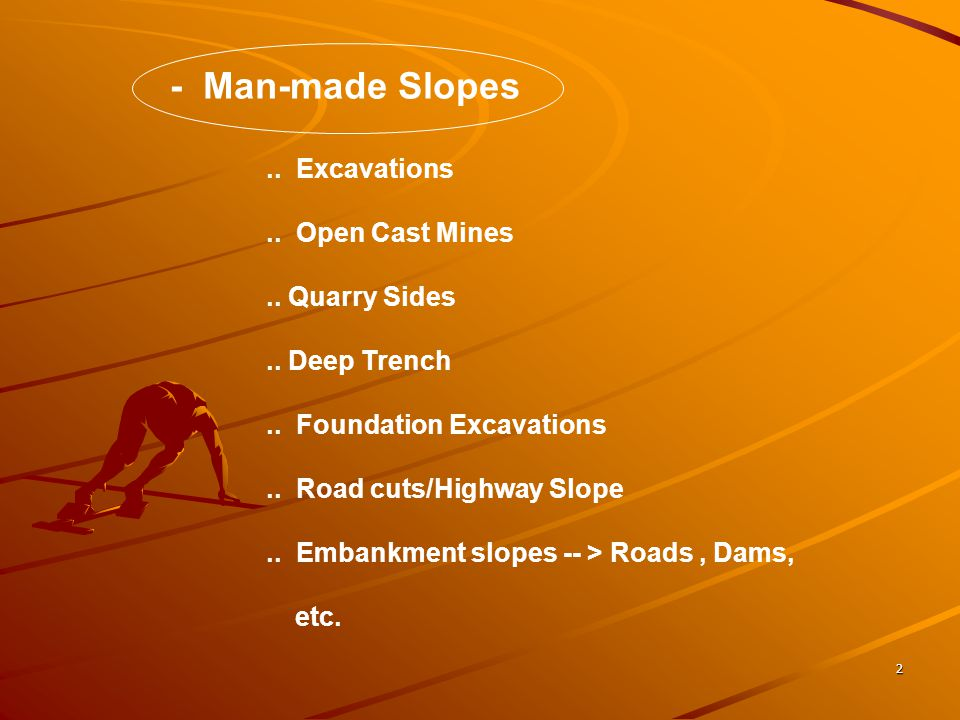 2 - Man-made Slopes.. Excavations.. Open Cast Mines.. Quarry Sides.. Deep Trench.. Foundation Excavations.. Road cuts/Highway Slope.. Embankment slope