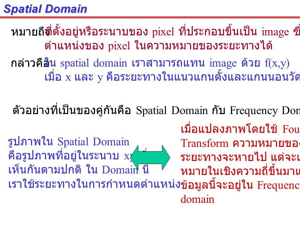 Spatial Domain หมายถึงที่ตั้งอยู่หรือระนาบของ pixel ที่ประกอบขึ้นเป็น image ซึ่งสามารถระบุ ตำแหน่งของ pixel ในความหมายของระยะทางได้ กล่าวคือใน spatial domain เราสามารถแทน image ด้วย f(x,y) เมื่อ x และ y คือระยะทางในแนวแกนตั้งและแกนนอนวัดจากจุด Origin ตัวอย่างที่เป็นของคู่กันคือ Spatial Domain กับ Frequency Domain รูปภาพใน Spatial Domain คือรูปภาพที่อยู่ในระนาบ xy ที่เรา เห็นกันตามปกติ ใน Domain นี้ เราใช้ระยะทางในการกำหนดตำแหน่ง เมื่อแปลงภาพโดยใช้ Fourier Transform ความหมายของ ระยะทางจะหายไป แต่จะเกิดความ หมายในเชิงความถี่ขึ้นมาแทน ซึ่ง ข้อมูลนี้จะอยู่ใน Frequency domain