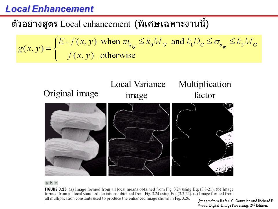 Local Enhancement : Histogram Statistic for Image Enhancement เราสามารถนำค่าทางสถิติเช่น Mean, Variance ของ Local area มาใช้งานได้ ภาพไส้หลอดไฟถ่ายโดยกล้องจุลทัศน์อิเล็กตรอน มุมขวาล่างจะมีภาพไส้หลอดไฟที่อยู่ด้านหลัง ซึ่งค่อนข้างมืด เราต้องการเพิ่มความสว่างให้ใส้หลอดด้านหลัง ถ้าปรับความสว่างทั้งภาพ แล้วไส้หลอดด้านหน้า จะสว่างเกินไป (Images from Rafael C.
