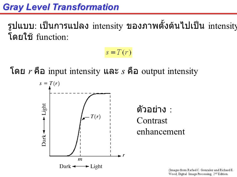 Gray Level Transformation รูปแบบ : เป็นการแปลง intensity ของภาพตั้งต้นไปเป็น intensity ของภาพผลลัพธ์ โดยใช้ function: โดย r คือ input intensity และ s คือ output intensity ตัวอย่าง : Contrast enhancement (Images from Rafael C.