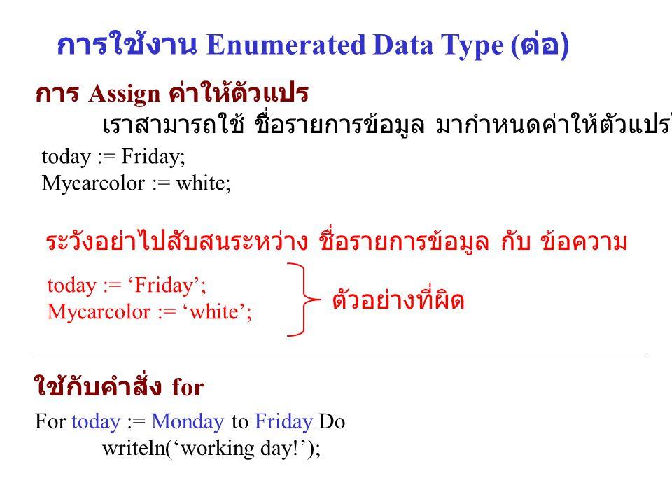 การใช้งาน Enumerated Data Type ( ต่อ ) การ Assign ค่าให้ตัวแปร เราสามารถใช้ ชื่อรายการข้อมูล มากำหนดค่าให้ตัวแปรได้เลย เช่น today := Friday; Mycarcolo