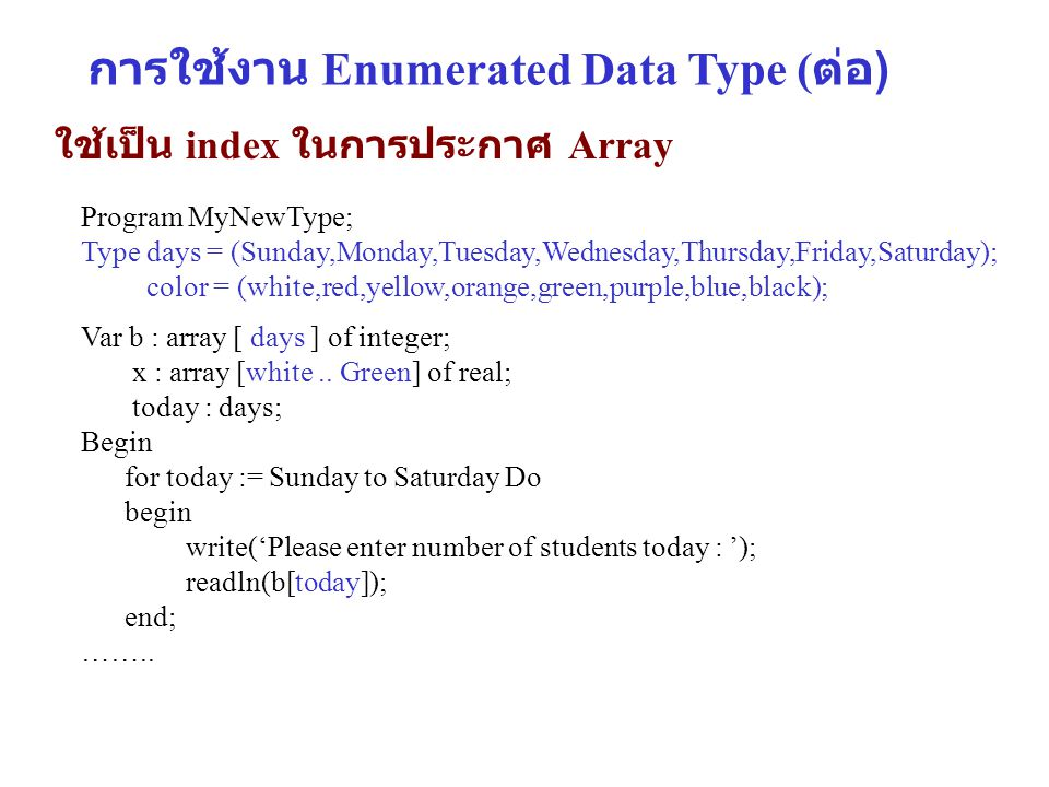 การใช้งาน Enumerated Data Type ( ต่อ ) ใช้เป็น index ในการประกาศ Array Program MyNewType; Type days = (Sunday,Monday,Tuesday,Wednesday,Thursday,Friday