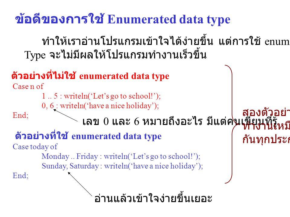 ข้อดีของการใช้ Enumerated data type ทำให้เราอ่านโปรแกรมเข้าใจได้ง่ายขึ้น แต่การใช้ enumerated data Type จะไม่มีผลให้โปรแกรมทำงานเร็วขึ้น Case today of