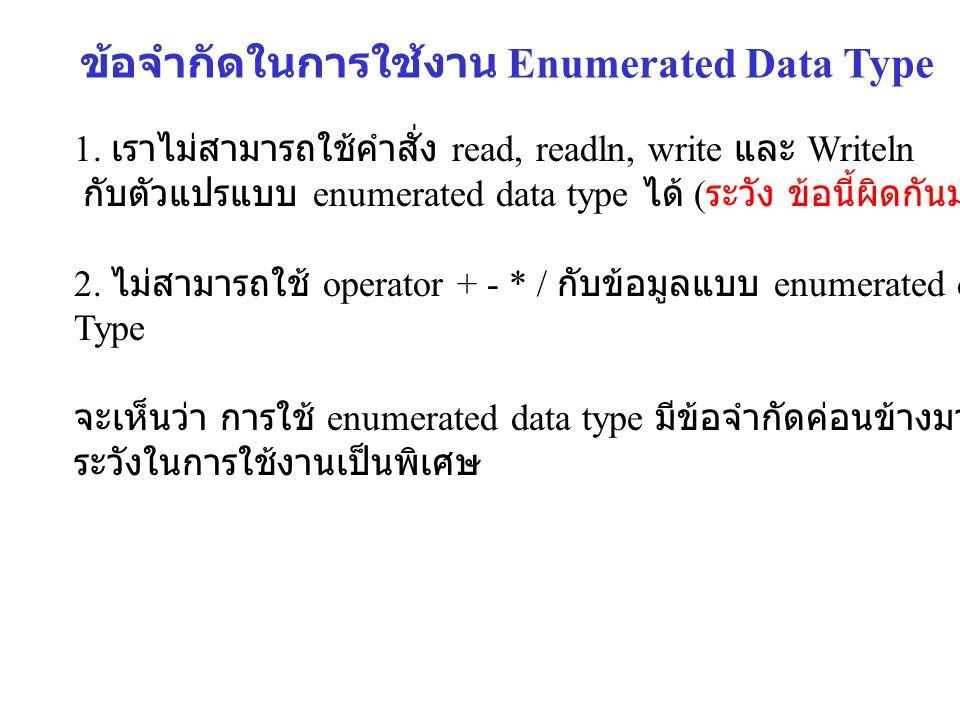 1. เราไม่สามารถใช้คำสั่ง read, readln, write และ Writeln กับตัวแปรแบบ enumerated data type ได้ ( ระวัง ข้อนี้ผิดกันมาก ) 2. ไม่สามารถใช้ operator + -