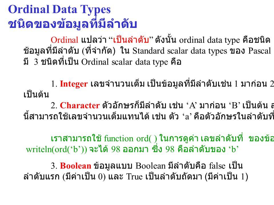 การใช้งาน Enumerated Data Type ( ต่อ ) ใช้เป็น index ในการประกาศ Array Program MyNewType; Type days = (Sunday,Monday,Tuesday,Wednesday,Thursday,Friday,Saturday); color = (white,red,yellow,orange,green,purple,blue,black); Var b : array [ days ] of integer; x : array [white..
