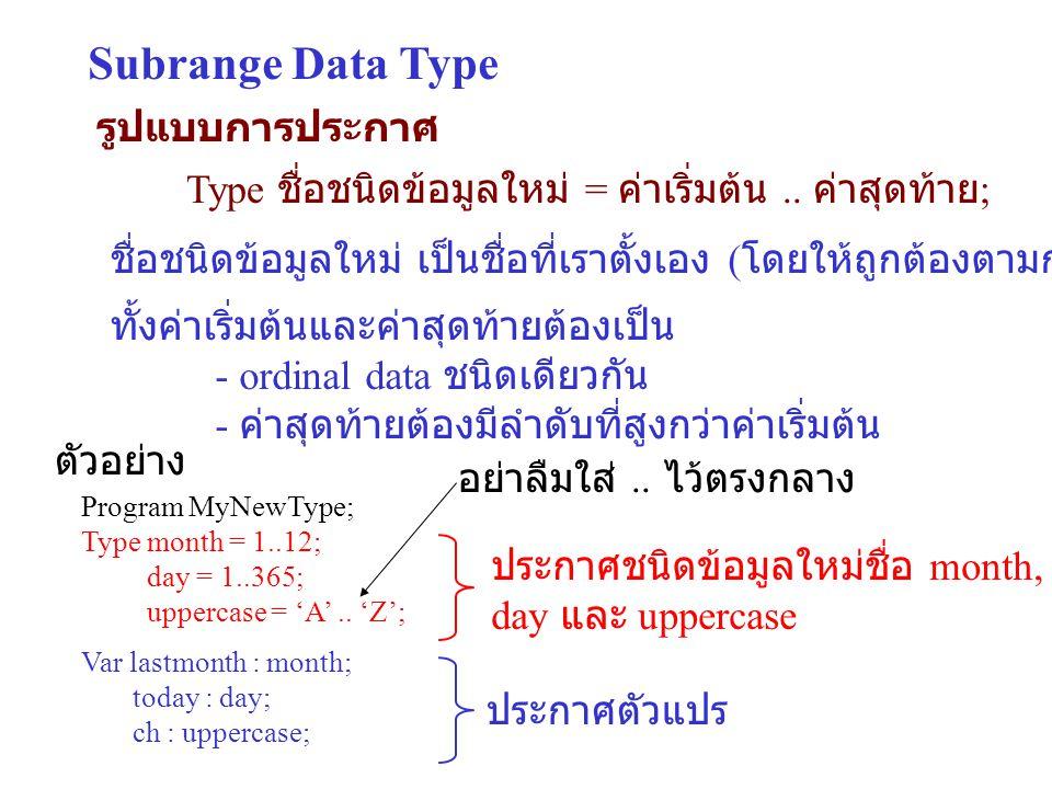 Subrange Data Type รูปแบบการประกาศ Type ชื่อชนิดข้อมูลใหม่ = ค่าเริ่มต้น.. ค่าสุดท้าย ; ตัวอย่าง Program MyNewType; Type month = 1..12; day = 1..365;