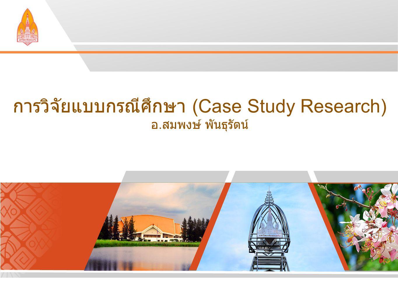 การวิจัยแบบกรณีศึกษา (Case Study Research) อ. สมพงษ์ พันธุรัตน์