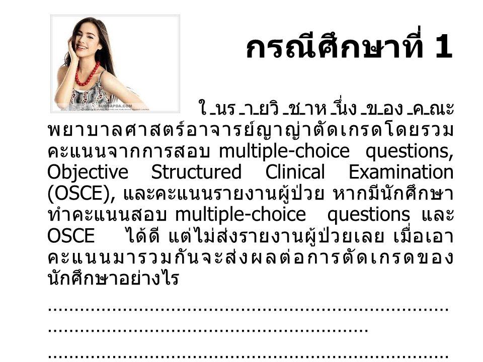 กรณีศึกษาที่ 1 ในรายวิชาหนึ่งของคณะ พยาบาลศาสตร์อาจารย์ญาญ่าตัดเกรดโดยรวม คะแนนจากการสอบ multiple-choice questions, Objective Structured Clinical Exam