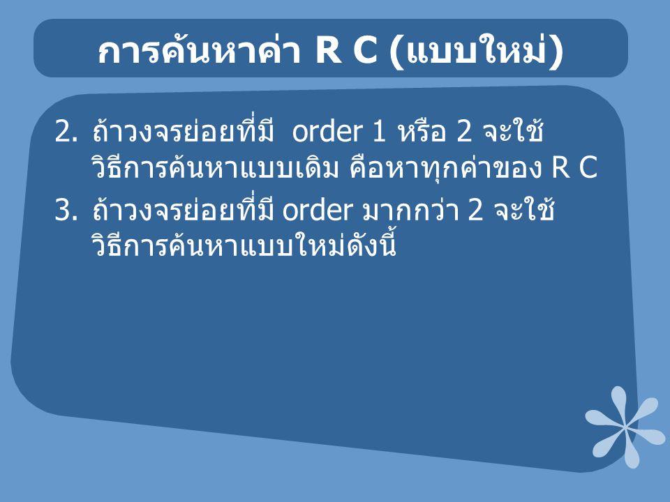 การค้นหาค่า R C ( แบบใหม่ ) 2. ถ้าวงจรย่อยที่มี order 1 หรือ 2 จะใช้ วิธีการค้นหาแบบเดิม คือหาทุกค่าของ R C 3. ถ้าวงจรย่อยที่มี order มากกว่า 2 จะใช้