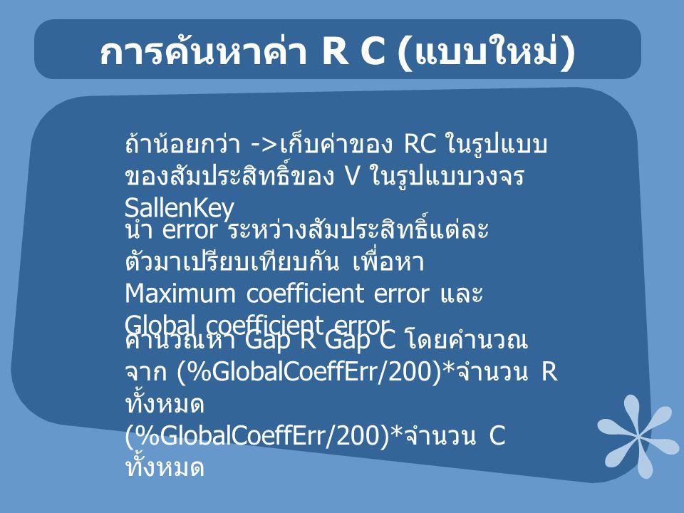 การค้นหาค่า R C ( แบบใหม่ ) ถ้าน้อยกว่า -> เก็บค่าของ RC ในรูปแบบ ของสัมประสิทธิ์ของ V ในรูปแบบวงจร SallenKey นำ error ระหว่างสัมประสิทธิ์แต่ละ ตัวมาเ
